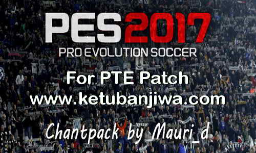 PES 2017 Chant Pack For PTE Patch by Mauri_d Ketuban Jiwa